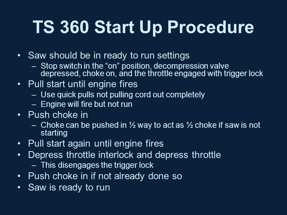 TS 360 Start Up Procedure Saw should be in ready to run settings –Stop switch in the on position, decompression valve depressed, choke on, and the throttle engaged with trigger lock Pull start until engine fires –Use quick pulls not pulling cord out completely –Engine will fire but not run Push choke in –Choke can be pushed in ½ way to act as ½ choke if saw is not starting Pull start again until engine fires Depress throttle interlock and depress throttle –This disengages the trigger lock Push choke in if not already done so Saw is ready to run