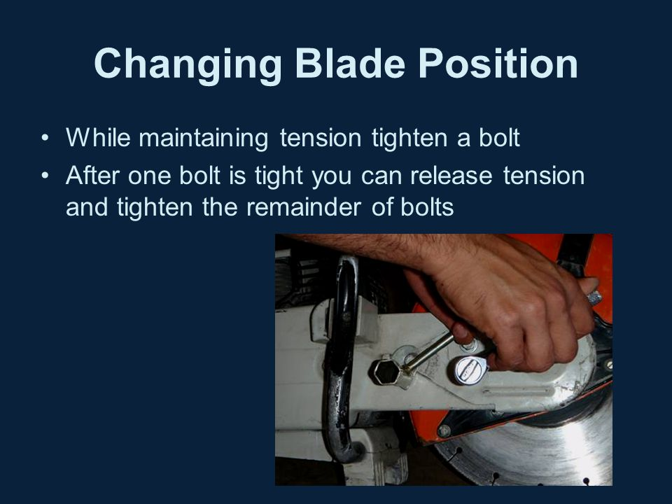 Changing Blade Position While maintaining tension tighten a bolt After one bolt is tight you can release tension and tighten the remainder of bolts
