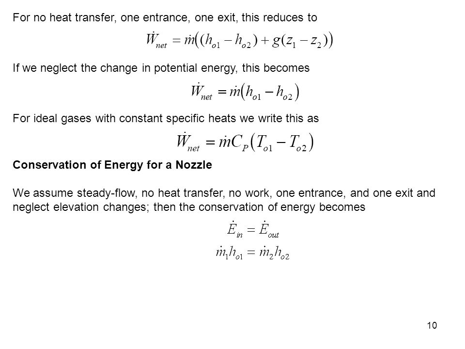 10 For no heat transfer, one entrance, one exit, this reduces to If we neglect the change in potential energy, this becomes For ideal gases with const
