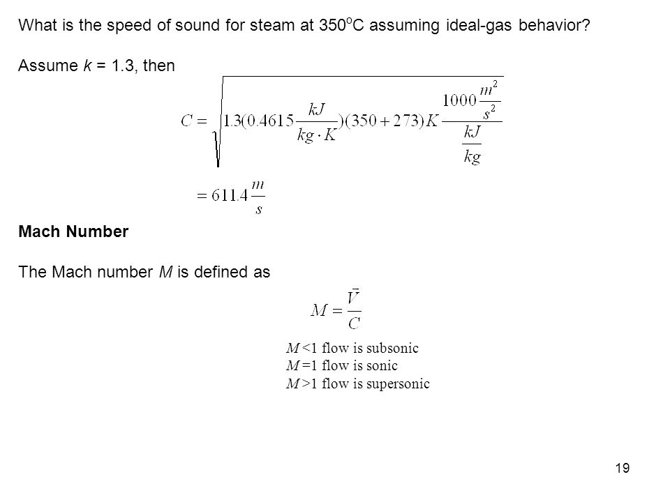 19 What is the speed of sound for steam at 350 o C assuming ideal-gas behavior? Assume k = 1.3, then Mach Number The Mach number M is defined as M <1