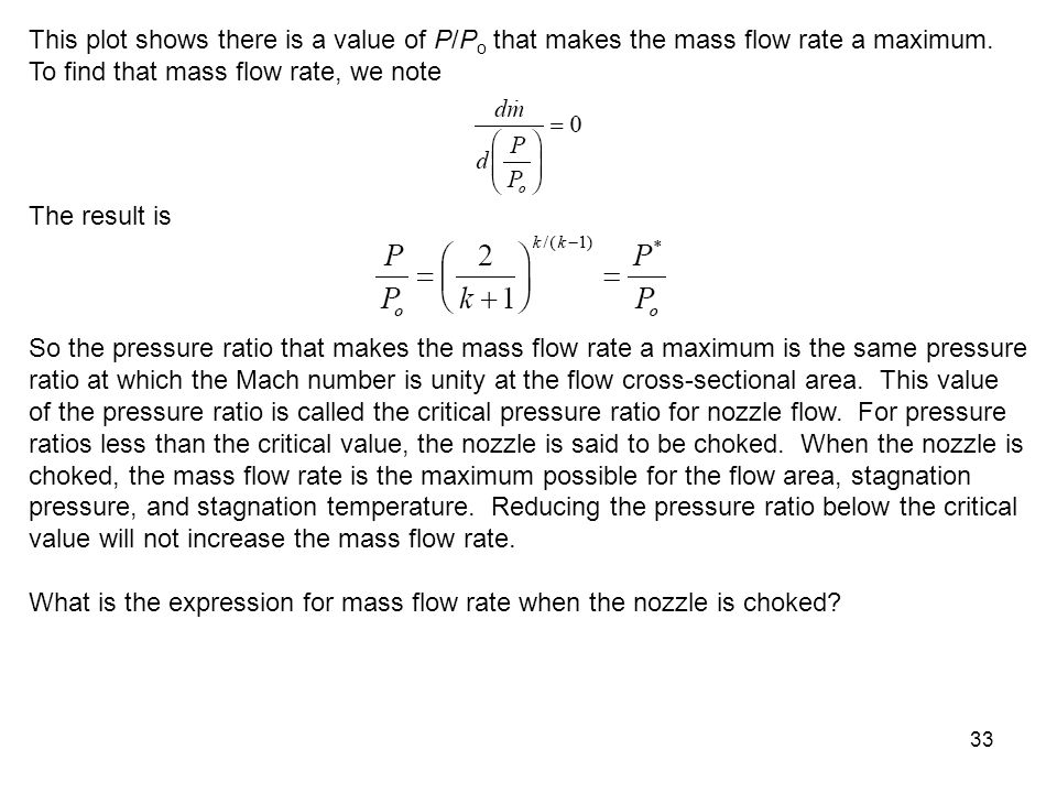 33 This plot shows there is a value of P/P o that makes the mass flow rate a maximum. To find that mass flow rate, we note The result is So the pressu