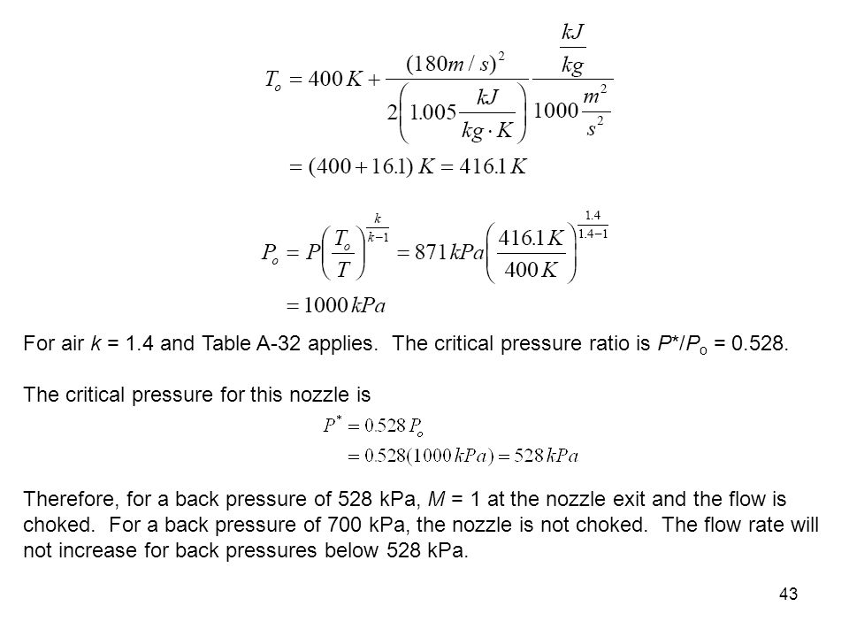 43 For air k = 1.4 and Table A-32 applies. The critical pressure ratio is P*/P o = 0.528. The critical pressure for this nozzle is Therefore, for a ba