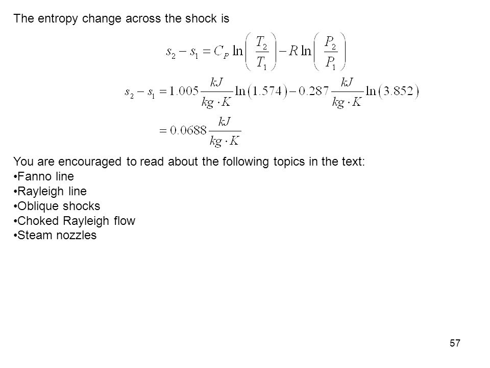 57 The entropy change across the shock is You are encouraged to read about the following topics in the text: Fanno line Rayleigh line Oblique shocks C