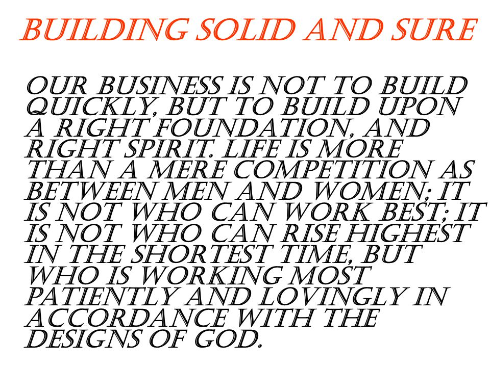Building Solid and Sure Our business is not to build quickly, but to build upon a right foundation, and right spirit.