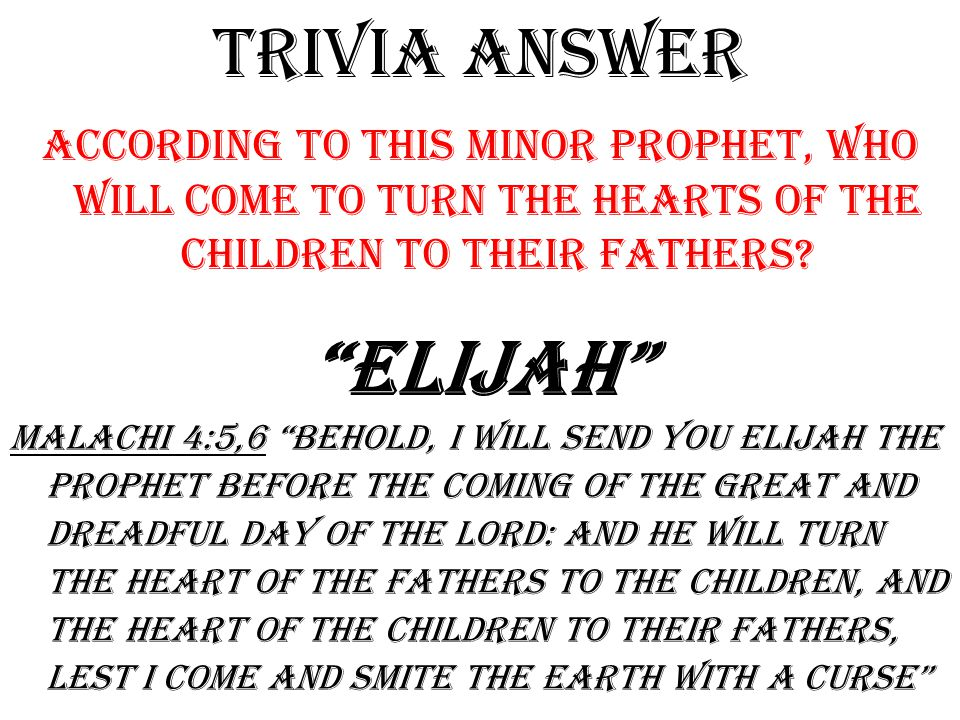 TRIVIA answer According to this minor prophet, who will come to turn the hearts of the children to their fathers.