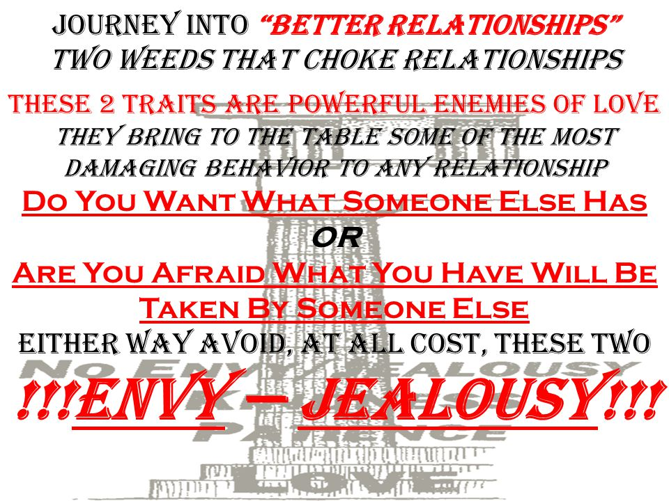 Journey into Better Relationships two weeds that choke Relationships These 2 traits are powerful enemies of love They bring to the table some of the most damaging behavior to any relationship Do You Want What Someone Else Has OR Are You Afraid What You Have Will Be Taken By Someone Else Either way avoid, at all cost, these two !!!Envy — jealousy!!!