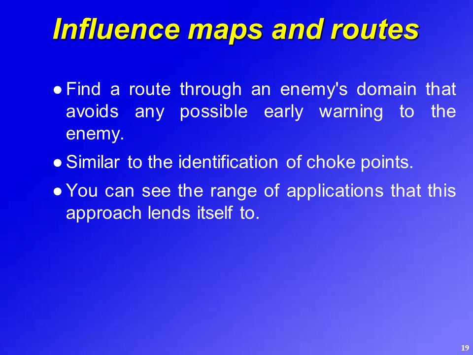 19 Influence maps and routes ●Find a route through an enemy's domain that avoids any possible early warning to the enemy. ●Similar to the identificati