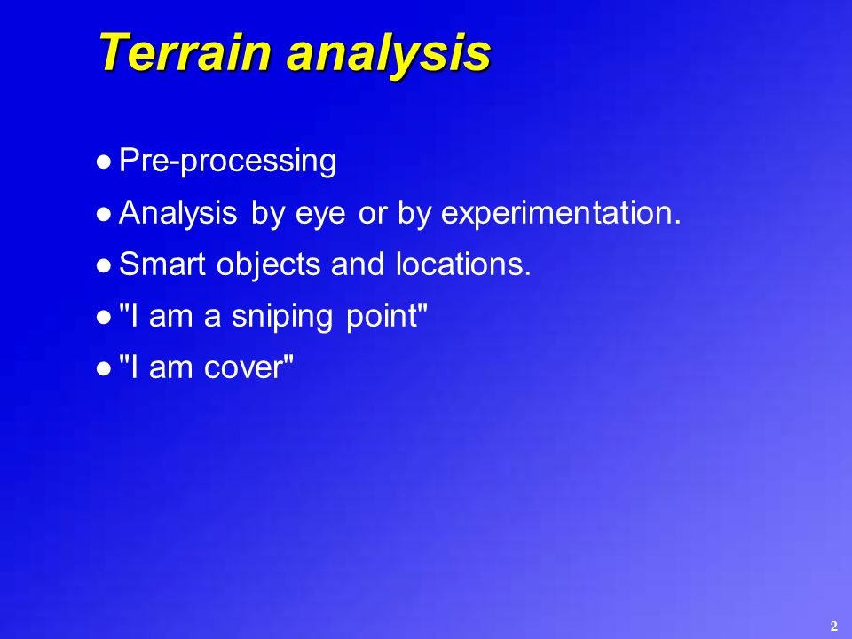 2 Terrain analysis ●Pre-processing ●Analysis by eye or by experimentation. ●Smart objects and locations. ●