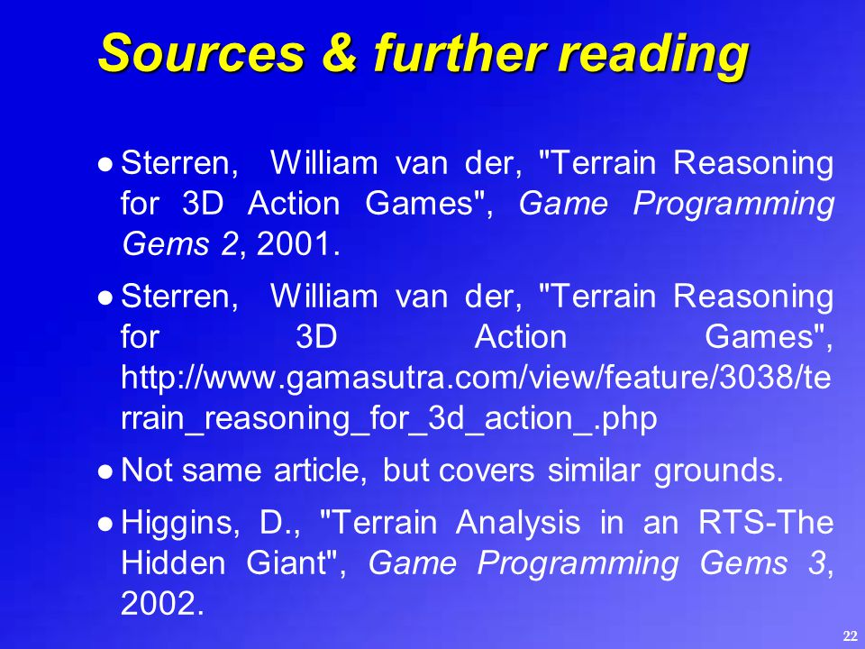 22 Sources & further reading ●Sterren, William van der, Terrain Reasoning for 3D Action Games , Game Programming Gems 2, 2001.