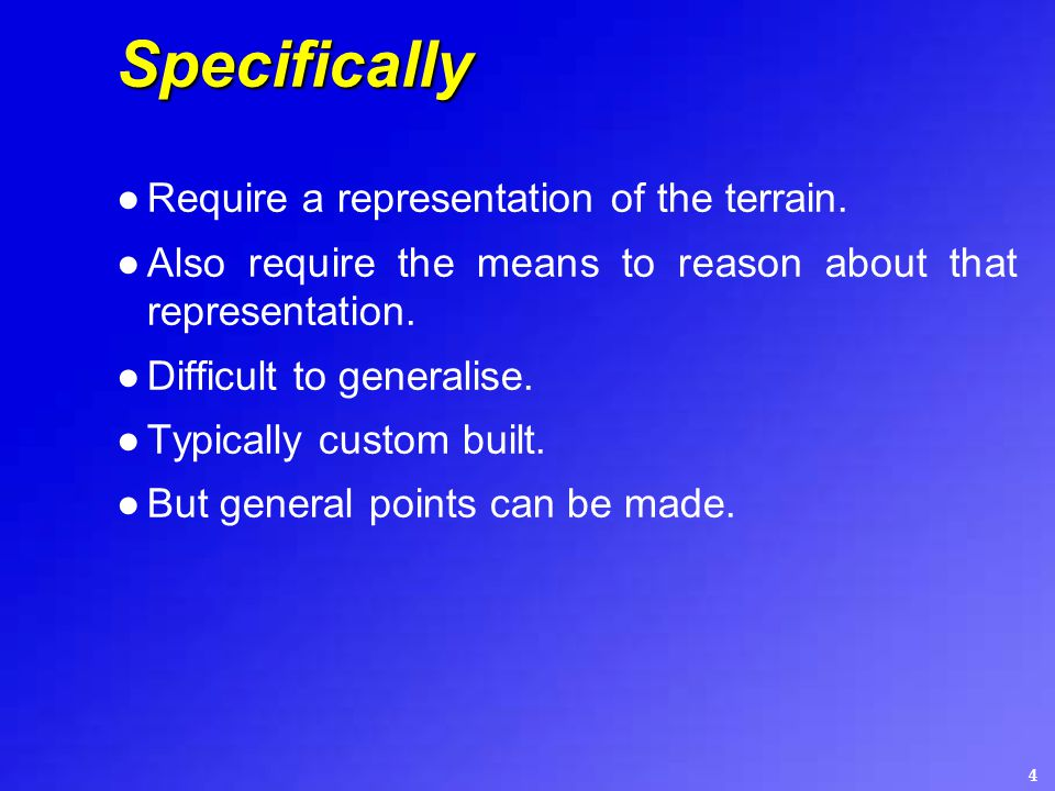 4 Specifically ●Require a representation of the terrain. ●Also require the means to reason about that representation. ●Difficult to generalise. ●Typic