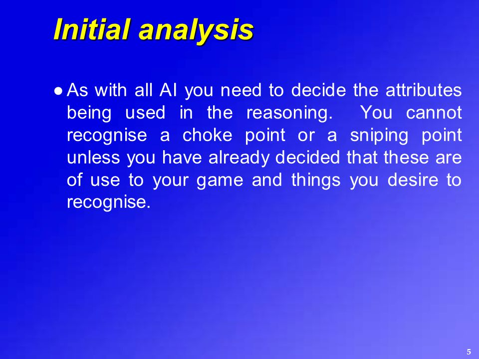 5 Initial analysis ●As with all AI you need to decide the attributes being used in the reasoning.