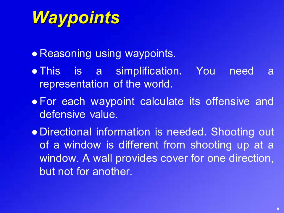 6 Waypoints ●Reasoning using waypoints. ●This is a simplification. You need a representation of the world. ●For each waypoint calculate its offensive