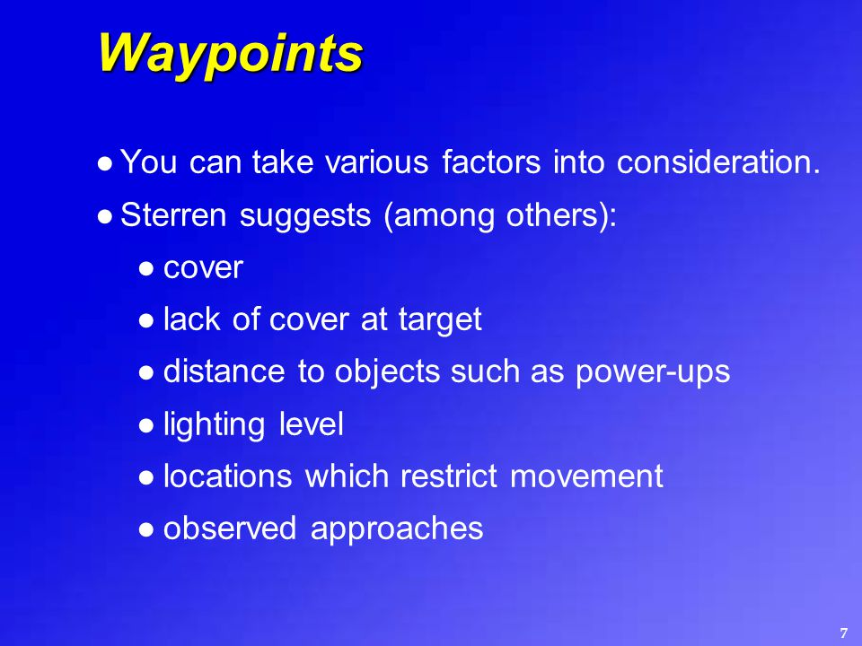 7 Waypoints ●You can take various factors into consideration. ●Sterren suggests (among others): ●cover ●lack of cover at target ●distance to objects s