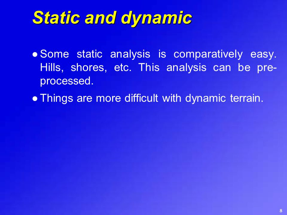 8 Static and dynamic ●Some static analysis is comparatively easy. Hills, shores, etc. This analysis can be pre- processed. ●Things are more difficult