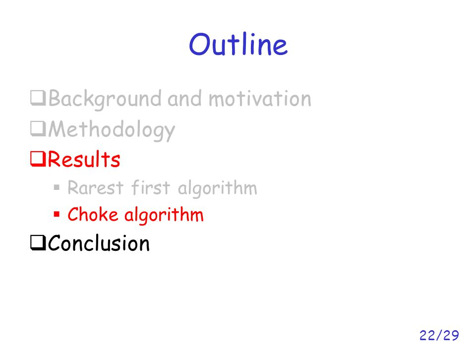 22/29 Outline  Background and motivation  Methodology  Results  Rarest first algorithm  Choke algorithm  Conclusion