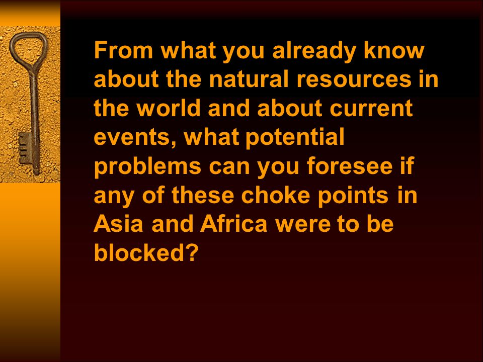 From what you already know about the natural resources in the world and about current events, what potential problems can you foresee if any of these choke points in Asia and Africa were to be blocked?
