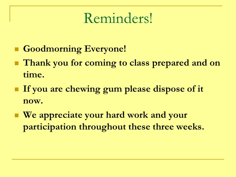 Reminders.Goodmorning Everyone. Thank you for coming to class prepared and on time.
