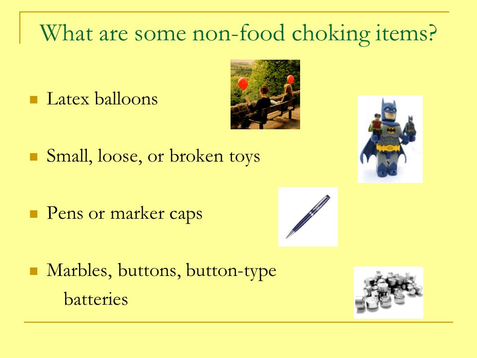What are some non-food choking items? Latex balloons Small, loose, or broken toys Pens or marker caps Marbles, buttons, button-type batteries