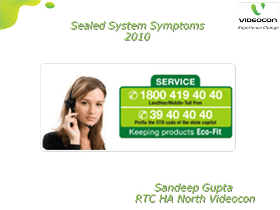 Sealed System Symptoms 2010 Sealed System Symptoms 2010 Sandeep Gupta RTC HA North Videocon Sandeep Gupta RTC HA North Videocon
