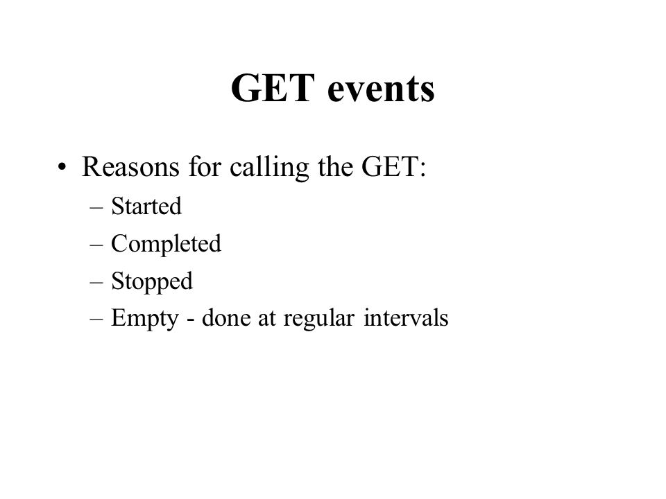 GET events Reasons for calling the GET: –Started –Completed –Stopped –Empty - done at regular intervals