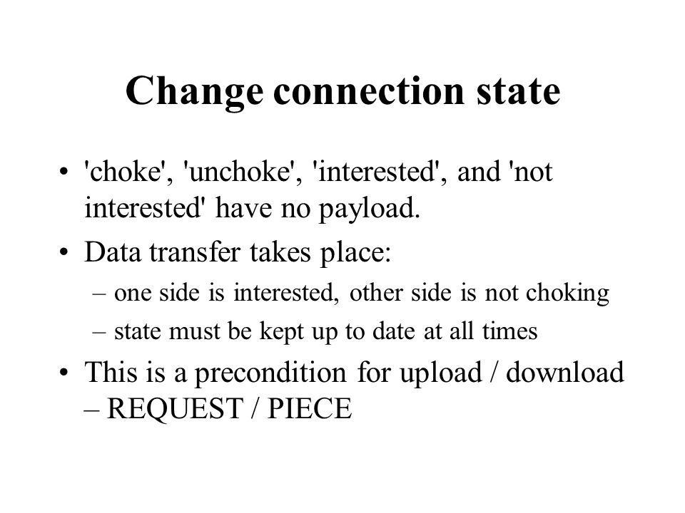 Change connection state 'choke', 'unchoke', 'interested', and 'not interested' have no payload. Data transfer takes place: –one side is interested, ot