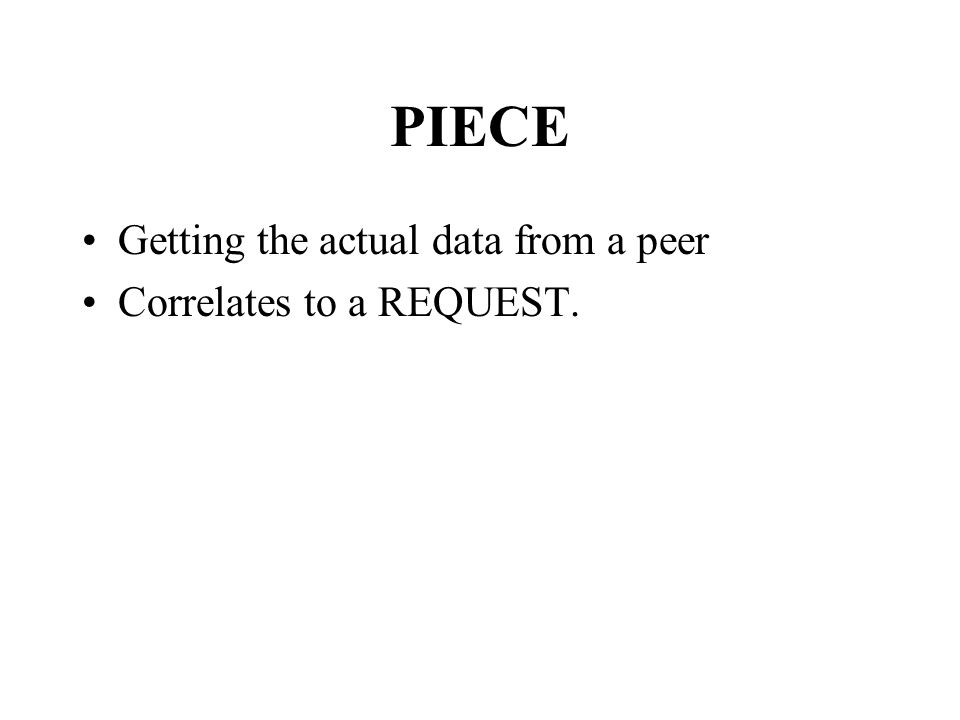 PIECE Getting the actual data from a peer Correlates to a REQUEST.
