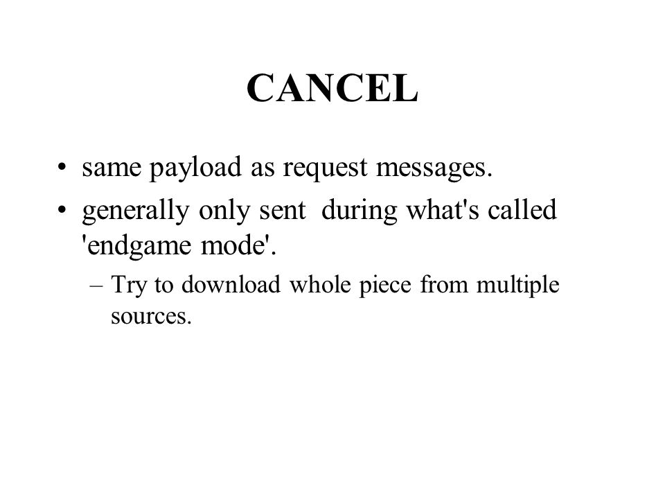 CANCEL same payload as request messages. generally only sent during what's called 'endgame mode'. –Try to download whole piece from multiple sources.