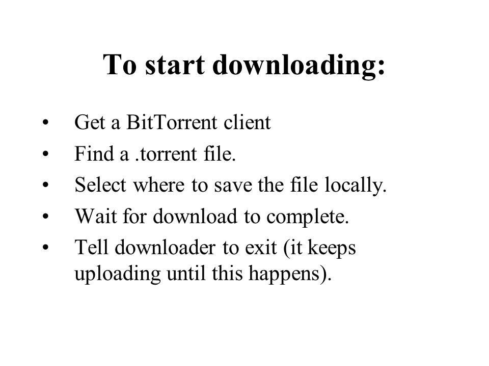 To start downloading: Get a BitTorrent client Find a.torrent file. Select where to save the file locally. Wait for download to complete. Tell download