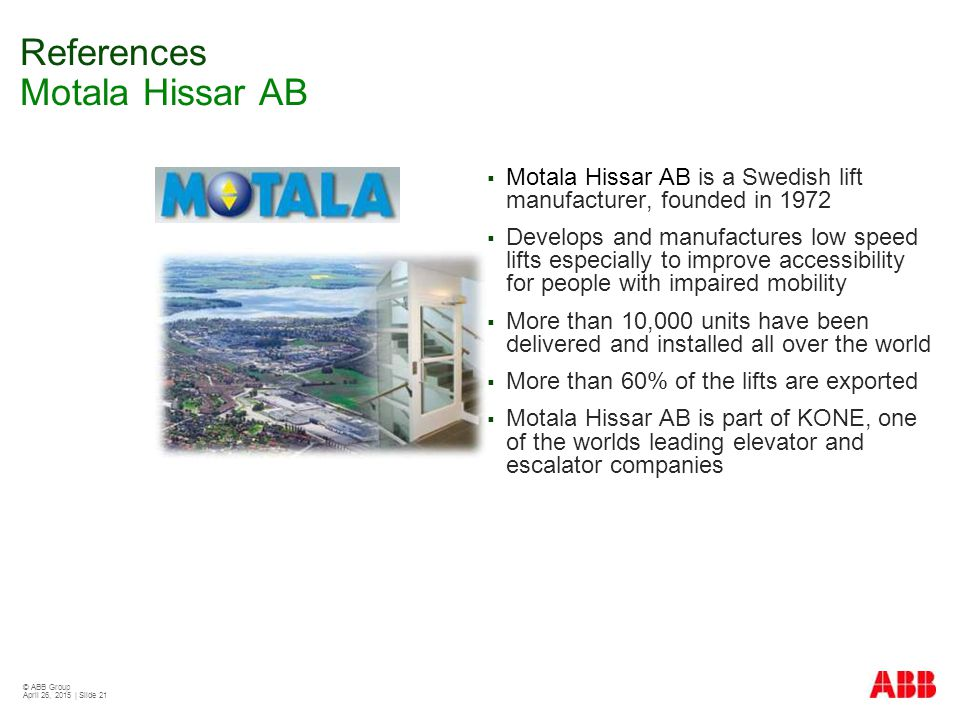 © ABB Group April 26, 2015 | Slide 21 References Motala Hissar AB  Motala Hissar AB is a Swedish lift manufacturer, founded in 1972  Develops and ma