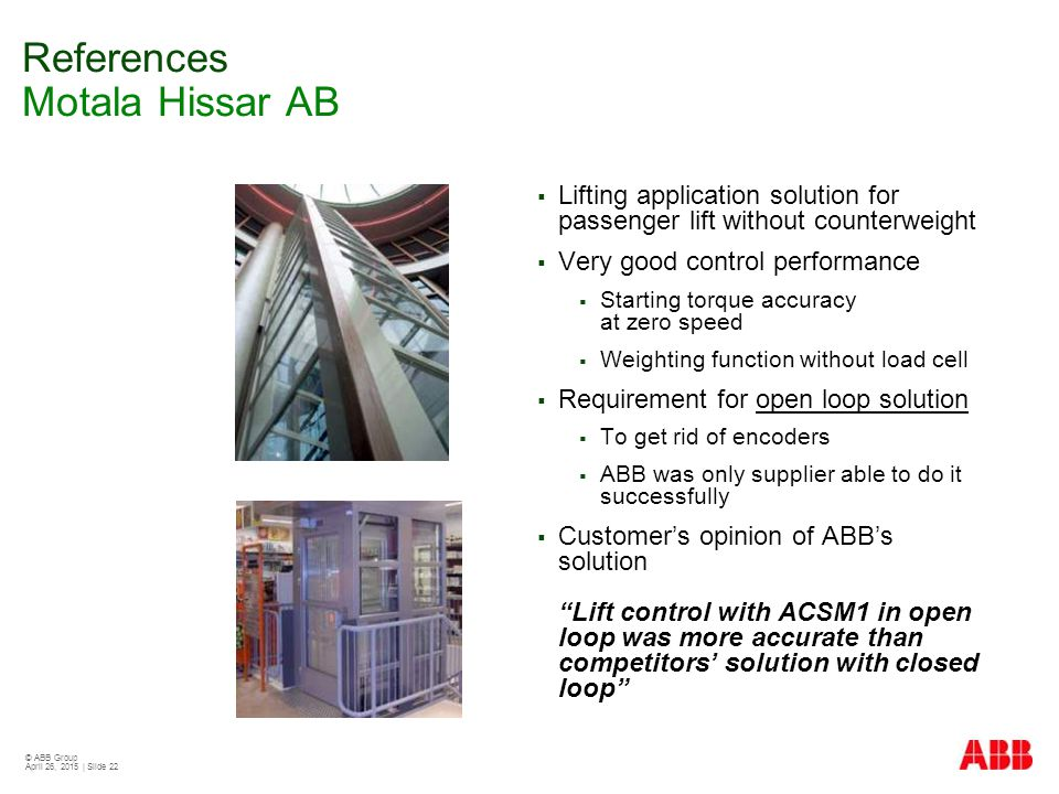 © ABB Group April 26, 2015 | Slide 22 References Motala Hissar AB  Lifting application solution for passenger lift without counterweight  Very good