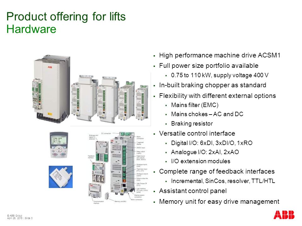 © ABB Group April 26, 2015 | Slide 3 Product offering for lifts Hardware  High performance machine drive ACSM1  Full power size portfolio available