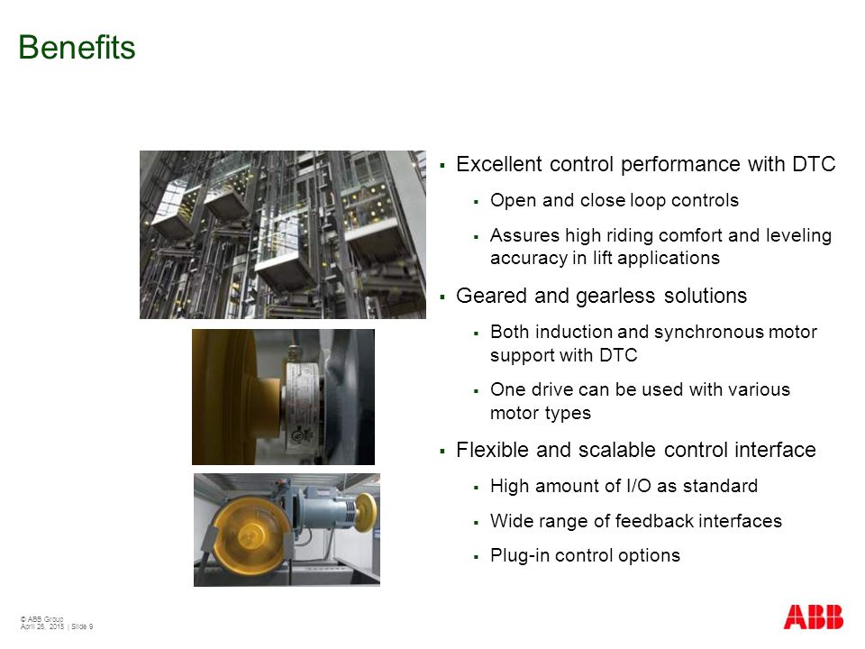 © ABB Group April 26, 2015   Slide 9 Benefits  Excellent control performance with DTC  Open and close loop controls  Assures high riding comfort and leveling accuracy in lift applications  Geared and gearless solutions  Both induction and synchronous motor support with DTC  One drive can be used with various motor types  Flexible and scalable control interface  High amount of I/O as standard  Wide range of feedback interfaces  Plug-in control options
