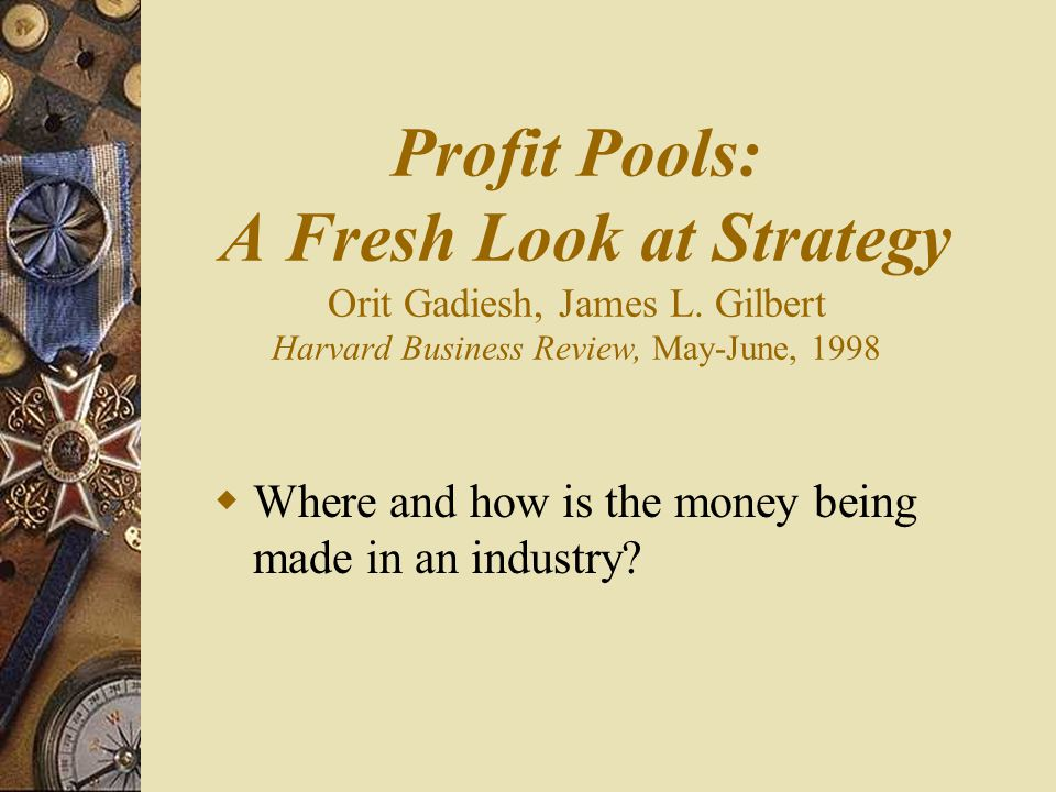 Profit Pools: A Fresh Look at Strategy Orit Gadiesh, James L.