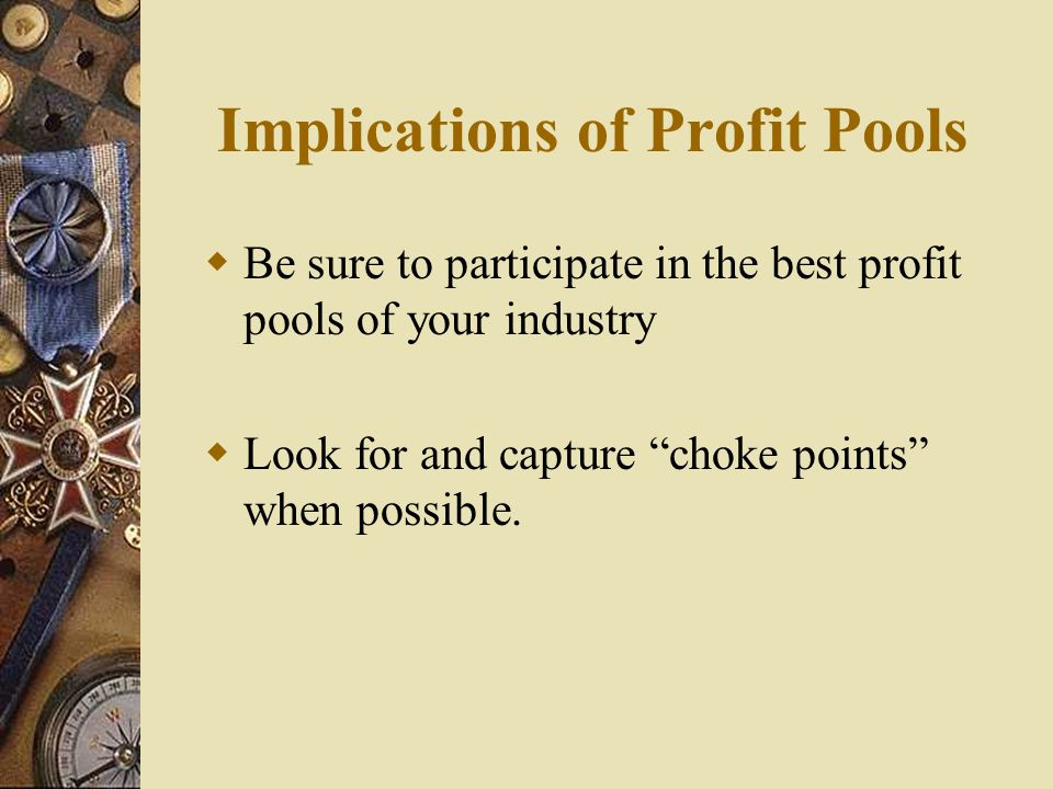 """Implications of Profit Pools  Be sure to participate in the best profit pools of your industry  Look for and capture """"choke points"""" when possible."""