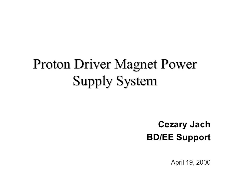 Proton Driver Magnet Power Supply System Cezary Jach BD/EE Support April 19, 2000