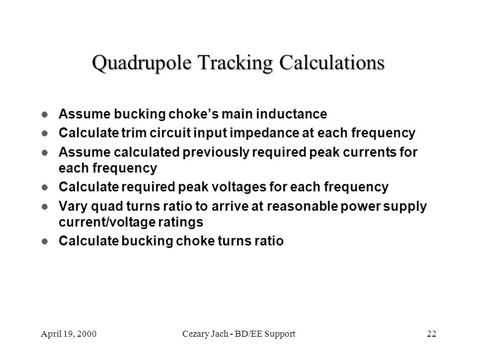 April 19, 2000Cezary Jach - BD/EE Support22 Quadrupole Tracking Calculations Assume bucking choke's main inductance Calculate trim circuit input imped