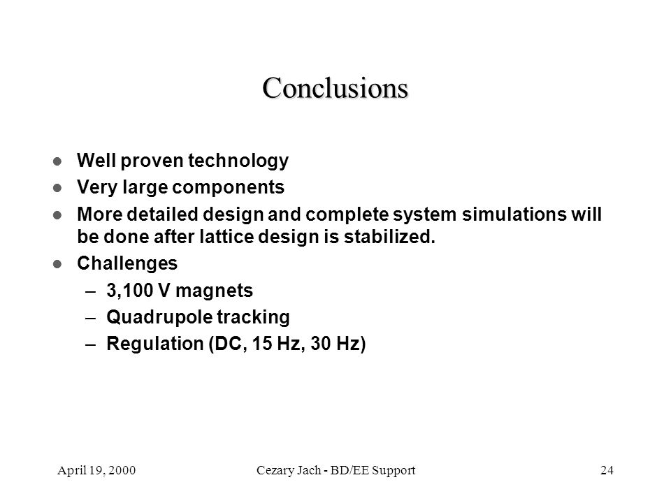 April 19, 2000Cezary Jach - BD/EE Support24 Conclusions Well proven technology Very large components More detailed design and complete system simulati