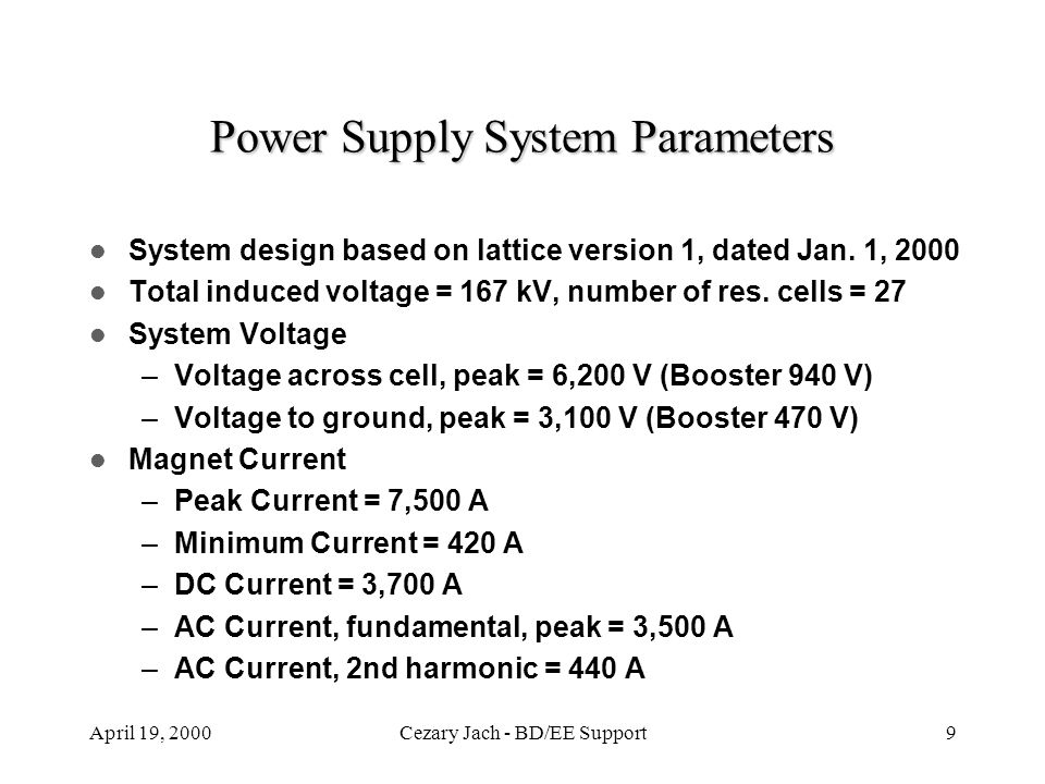 April 19, 2000Cezary Jach - BD/EE Support9 Power Supply System Parameters System design based on lattice version 1, dated Jan. 1, 2000 Total induced v