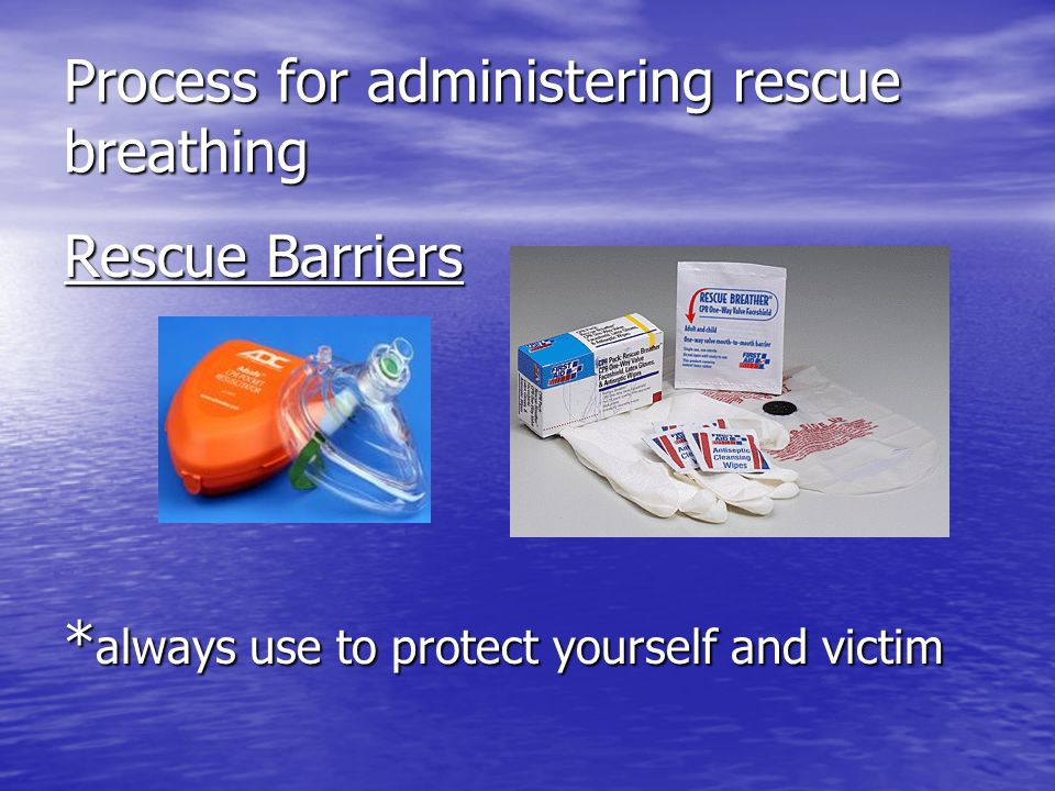 Process for administering rescue breathing Rescue Barriers * always use to protect yourself and victim