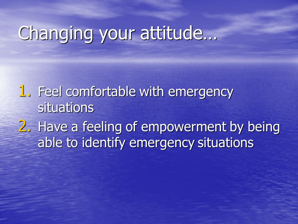 Changing your attitude… 1.Feel comfortable with emergency situations 2.