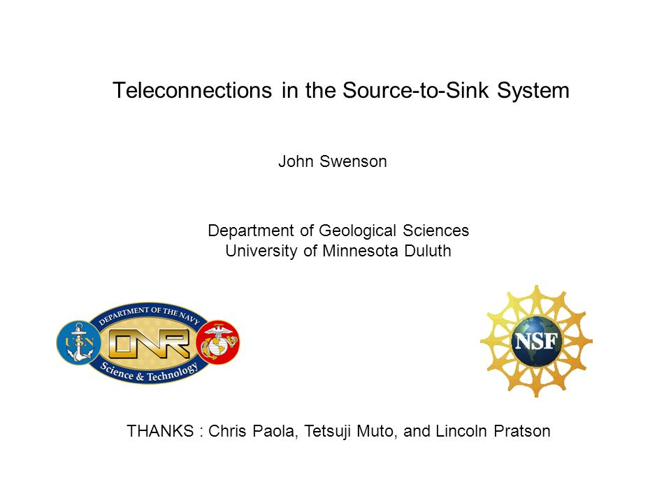 Teleconnections in the Source-to-Sink System John Swenson Department of Geological Sciences University of Minnesota Duluth THANKS : Chris Paola, Tetsu