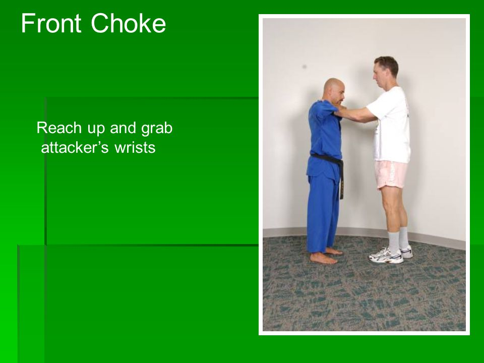 Front Choke Reach up and grab attacker's wrists