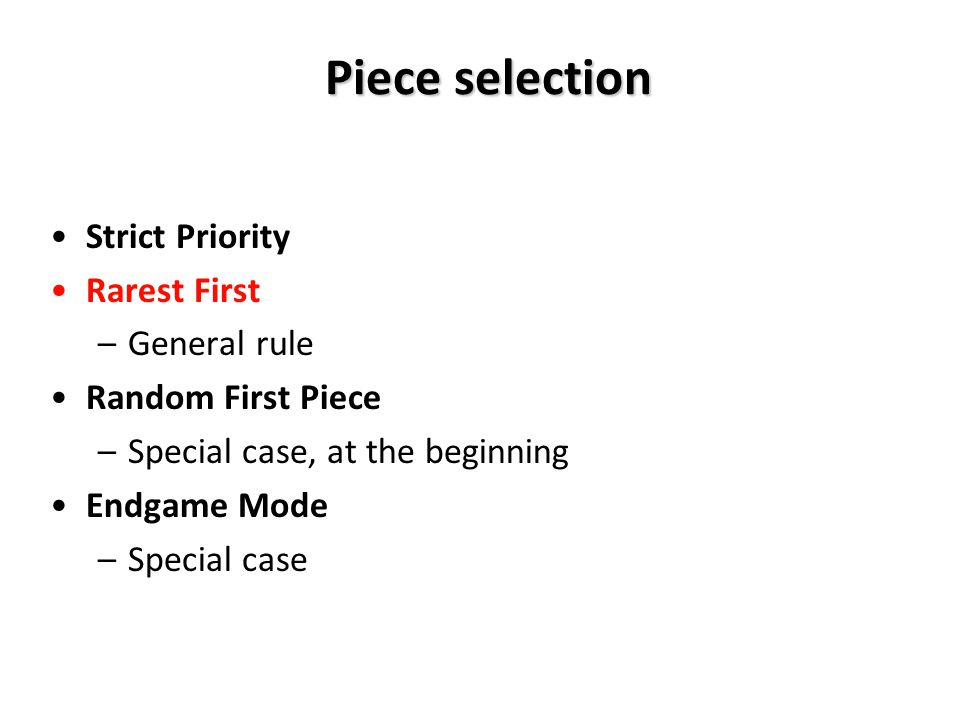 Piece selection Strict Priority Rarest First –General rule Random First Piece –Special case, at the beginning Endgame Mode –Special case