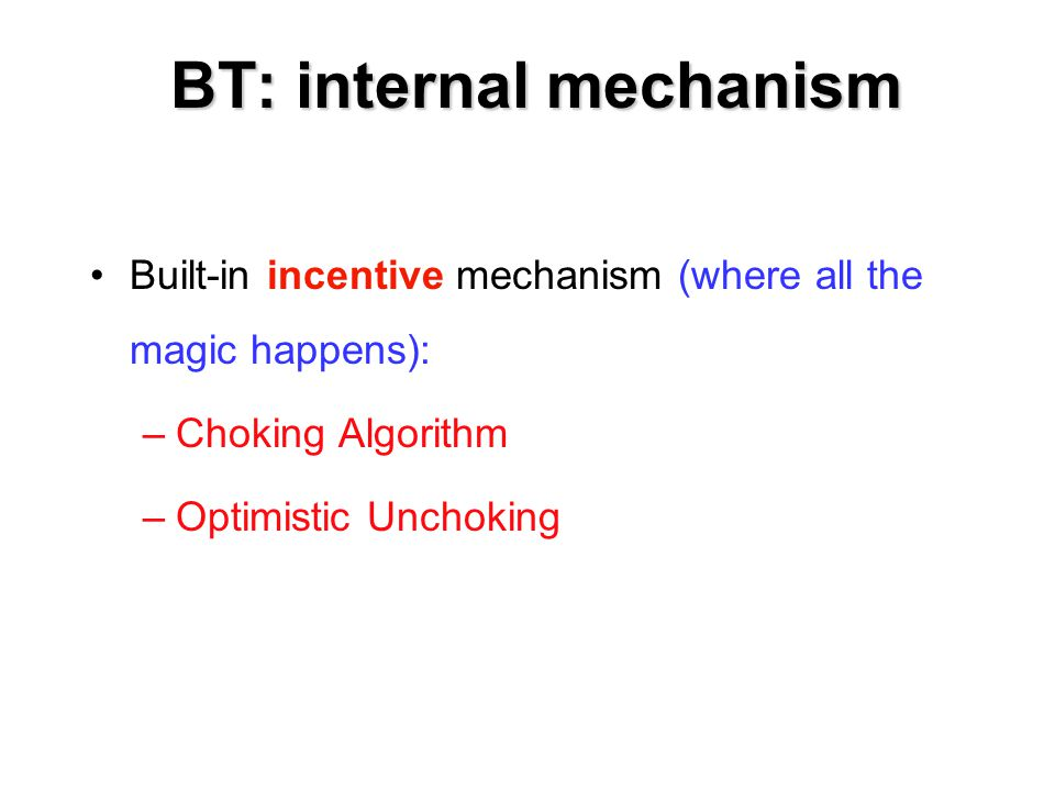 BT: internal mechanism Built-in incentive mechanism (where all the magic happens): –Choking Algorithm –Optimistic Unchoking