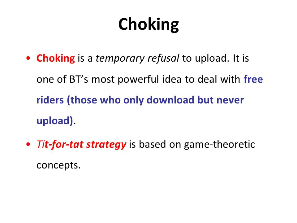Choking Choking is a temporary refusal to upload. It is one of BT's most powerful idea to deal with free riders (those who only download but never upl
