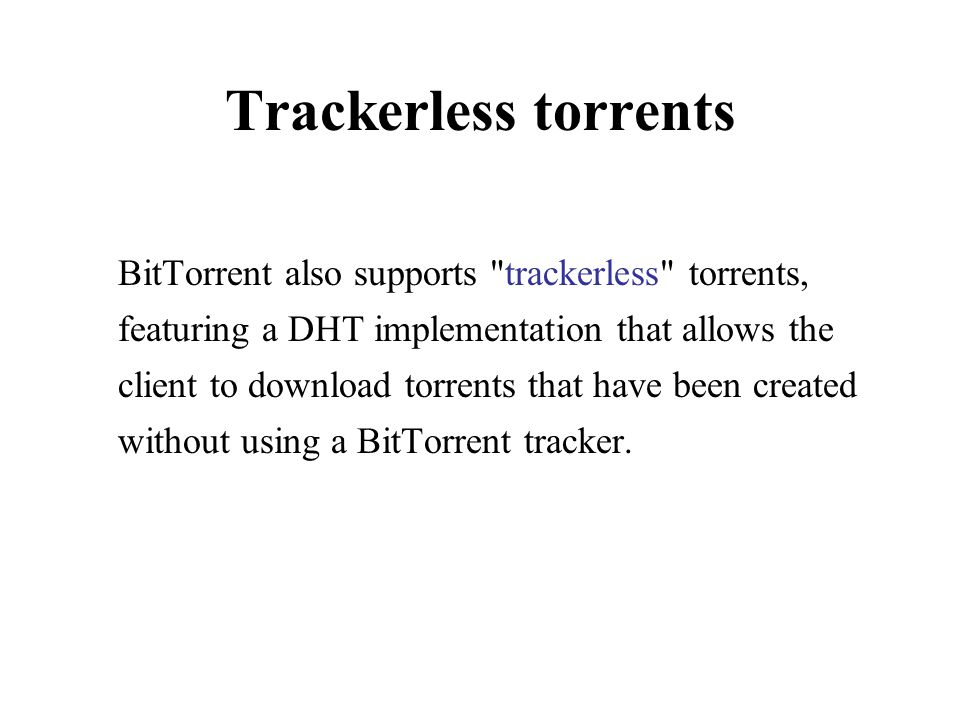 Trackerless torrents BitTorrent also supports trackerless torrents, featuring a DHT implementation that allows the client to download torrents that have been created without using a BitTorrent tracker.