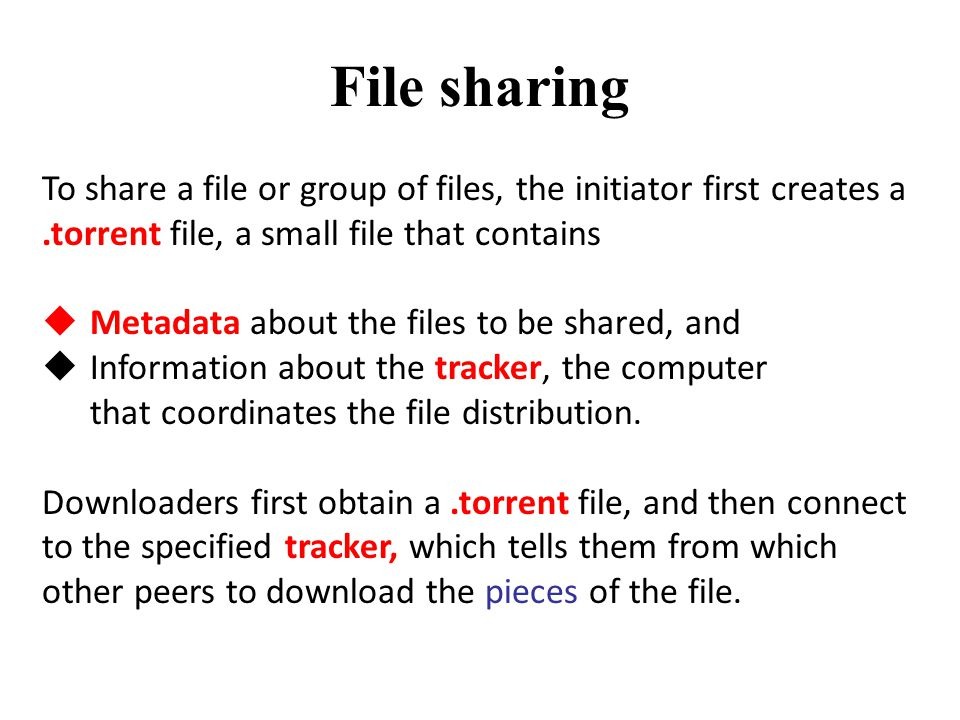 File sharing To share a file or group of files, the initiator first creates a.torrent file, a small file that contains  Metadata about the files to be shared, and  Information about the tracker, the computer that coordinates the file distribution.