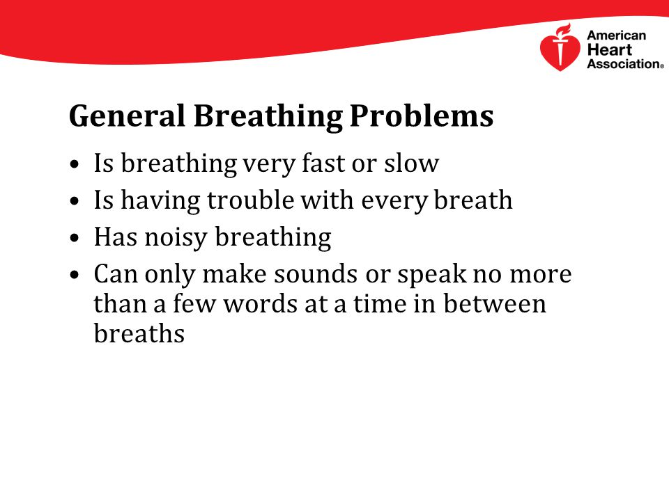 General Breathing Problems Is breathing very fast or slow Is having trouble with every breath Has noisy breathing Can only make sounds or speak no more than a few words at a time in between breaths