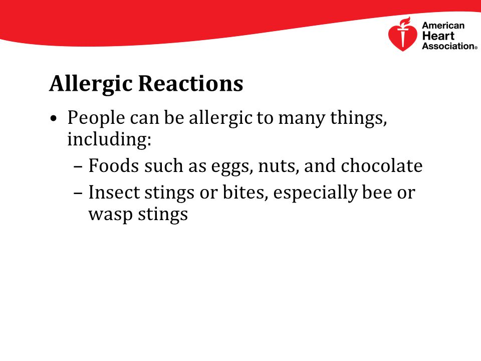 Allergic Reactions People can be allergic to many things, including: –Foods such as eggs, nuts, and chocolate –Insect stings or bites, especially bee or wasp stings