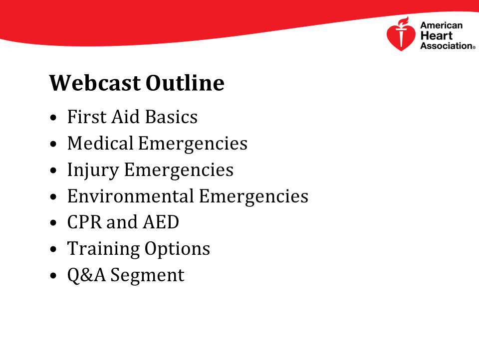 Webcast Outline First Aid Basics Medical Emergencies Injury Emergencies Environmental Emergencies CPR and AED Training Options Q&A Segment